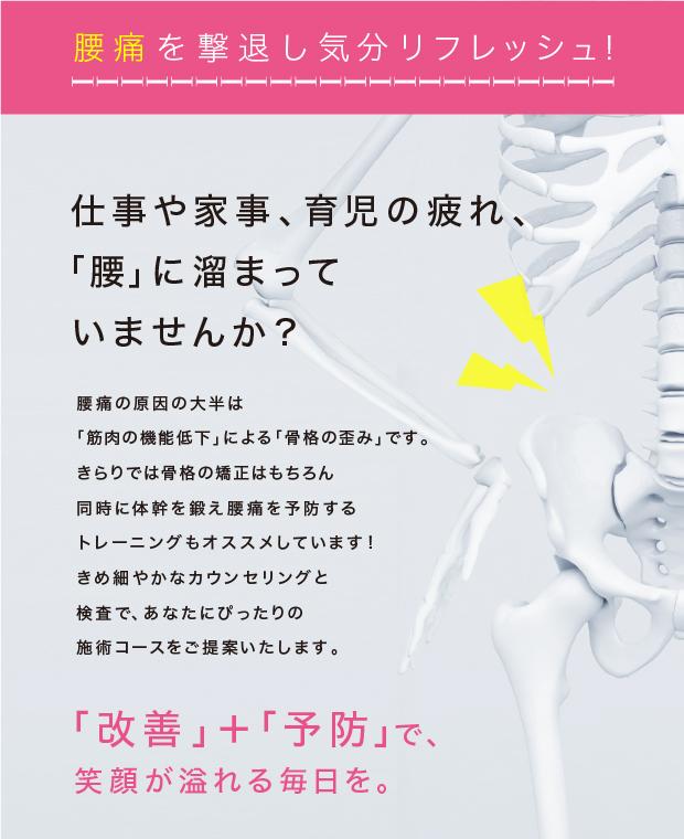 腰痛を撃退し気分リフレッシュ! 仕事や家事、育児の疲れ、「腰」に溜まっていませんか? 腰痛の原因の大半は「筋肉の機能低下」による「骨格の歪み」です。きらりでは骨格の矯正はもちろん、同時に体幹を鍛え腰痛を予防する、トレーニングもおすすめしています!きめ細やかなカウンセリングと検査で、あなたにぴったりの施術コースをご提案いたします。 「改善」+「予防」で、笑顔が溢れる毎日を。