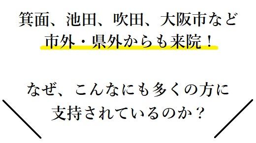 箕面、池田、吹田、大阪市など市外・県外からも来院! なぜ、こんなにも多くの方に支持されているのか?