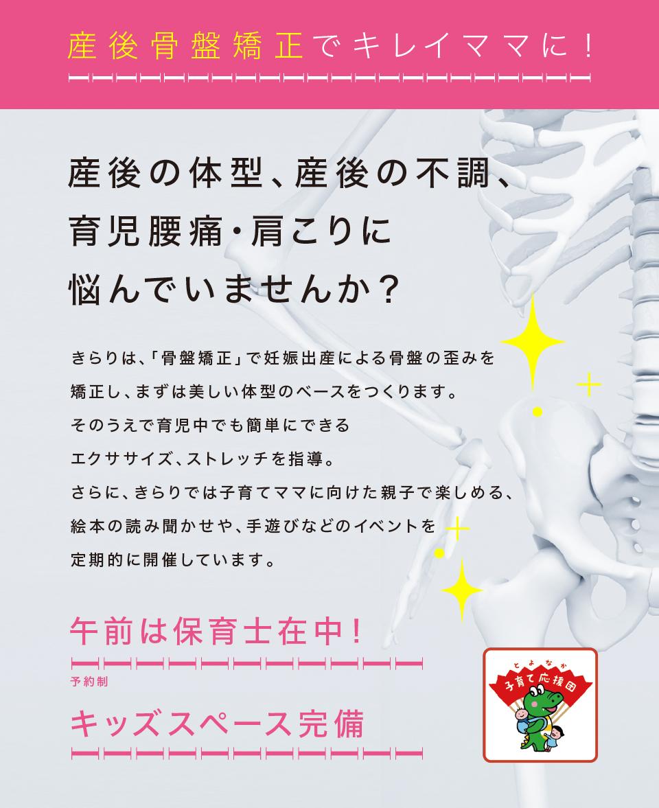 産後骨盤矯正でキレイママに! 産後の体型、産後の不調、育児腰痛・肩こりに悩んでいませんか? きらりは「骨盤矯正」で妊娠出産による骨盤の歪みを矯正し、まずは美しい体型のベースをつくります。そのうえで育児中でも簡単にできるエクササイズ、ストレッチを指導。さらに、定期的にヨガ講師を招いた産後ヨガ教室も実施しています。 午前中は保育士在中!予約制 ママ&べビーヨガ教室 毎月だい4水曜日午後14時より キッズスペース完備