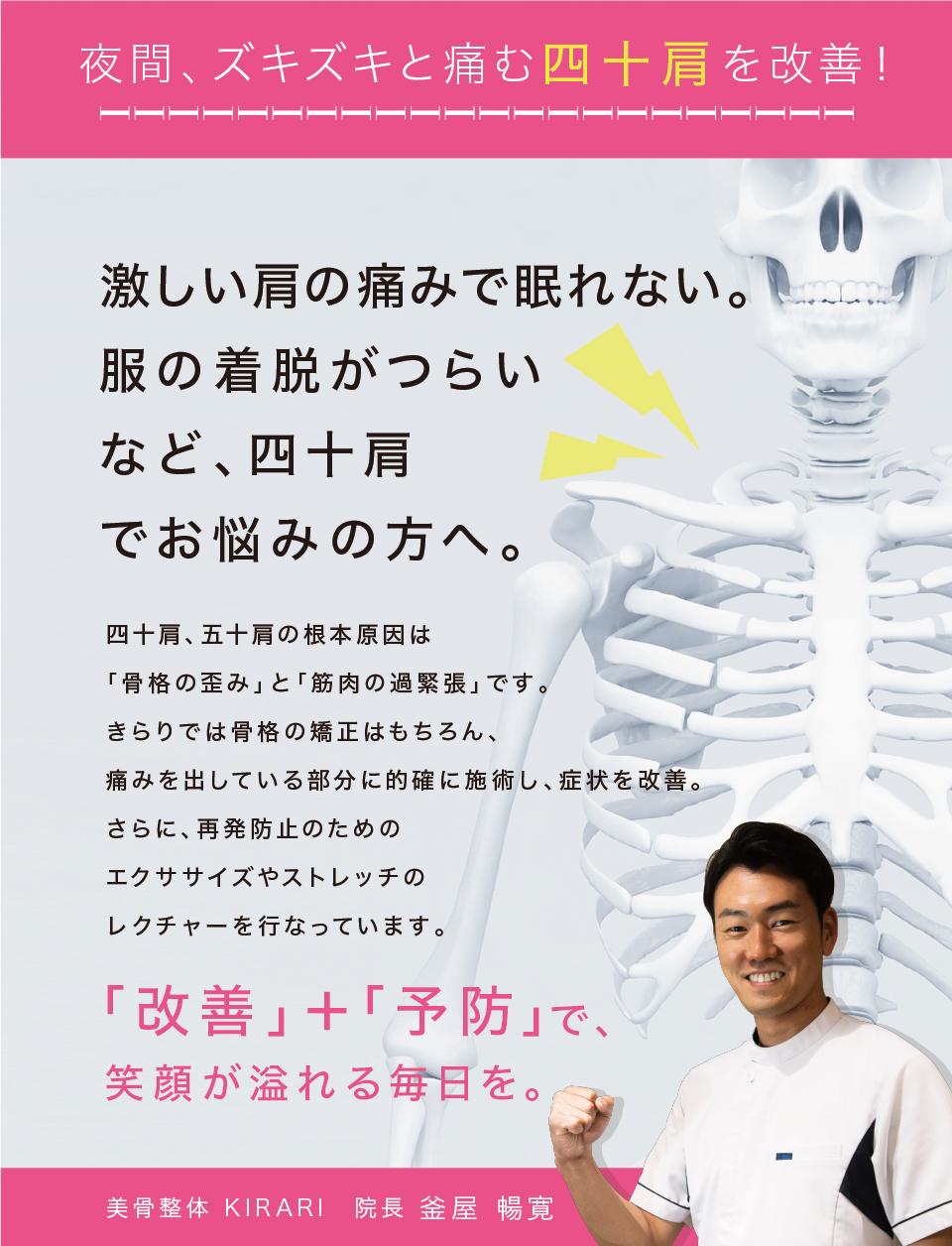 夜間、ズキズキと痛む四十肩を改善!激しい方の痛みで眠れない。服の着脱が辛いなど、四十肩でお悩みの方へ。四十肩、五十肩の根本原因は「骨格の歪み」と「筋肉の過緊張」です。きらりでは骨格の矯正はもちろん、痛みを出している部分に的確に施術し、症状を改善。更に、再発防止のためのエクササイズやストレッチのレクチャーを行っています。「改善」+「予防」で、笑顔が溢れる毎日を。