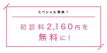 スペシャル特典1 初診料2.160円を無料に!