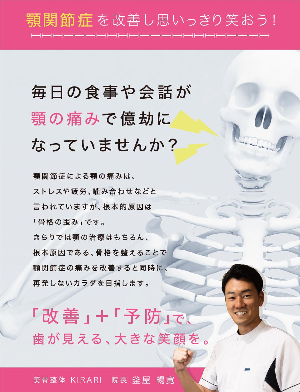 顎関節症を改善し思いっきり笑おう!毎日の食事や会話顎の痛みで億劫になっていませんか?顎関節症による顎の痛みは、ストレスや疲労、噛み合わせなどと言われていますが、根本的原因は「骨盤の歪み」です。KIRARIでは顎の治療はもちろん、根本原因である、骨格を整えることで顎関節症の痛みを改善すると同時に、再発しない身体を目指します。「改善」+「予防」で歯が見える、大きな笑顔を。