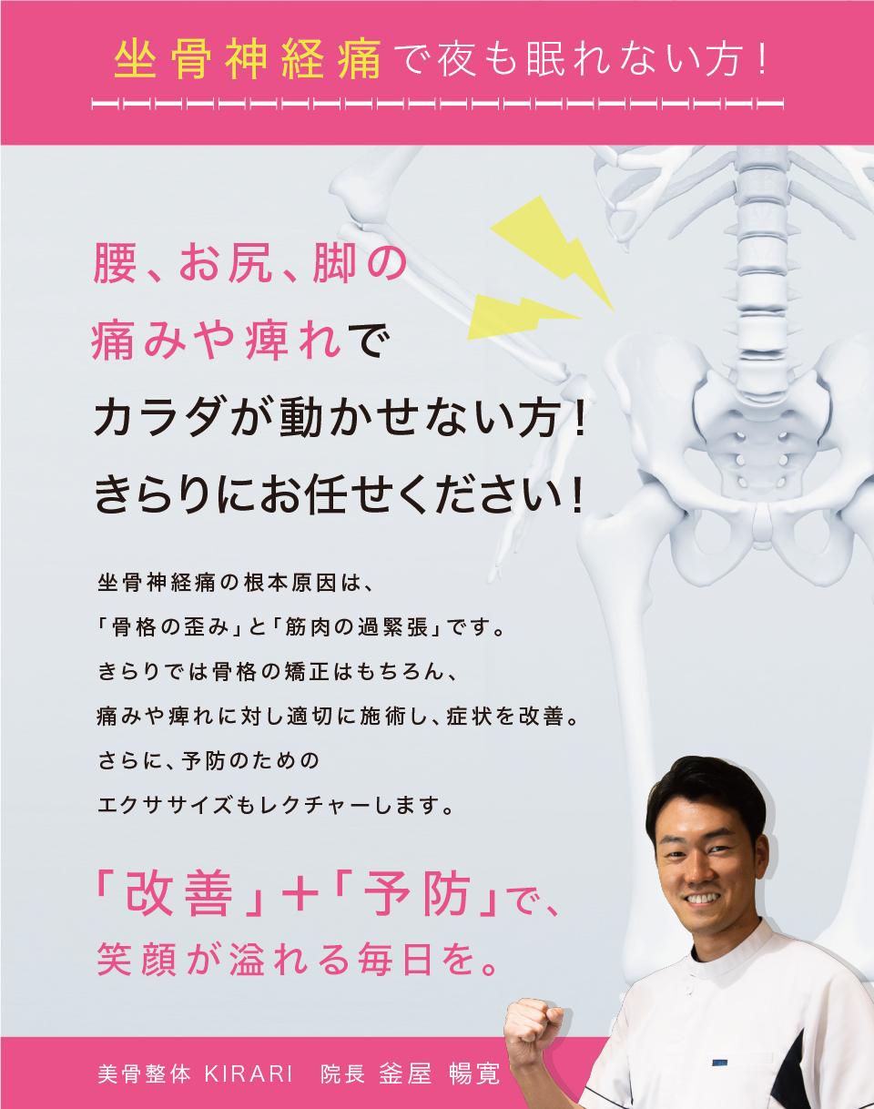 坐骨神経痛で夜も眠れない方!腰、お尻、脚の痛みやしびれで、身体を動かせない方!きらりにお任せください!坐骨神経痛の根本原因は、「骨格の歪み」と「筋肉の過緊張」です。きらりでは骨格の矯正はもちろん、痛みやしびれに対し適切に施術し、症状を改善。更に、予防のためのエクササイズもレクチャーします。「予防」+「予防」で笑顔が溢れる毎日を。