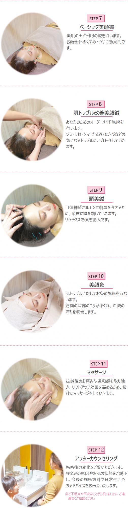 STEP7 ベーシック美顔鍼 美肌の土台作りの鍼を行います。お顔全体のくすみ・つやに効果的です。 STEP8 肌トラブル改善美顔鍼 あなたのためのオーダーメイド施術を行います。シミ・しわ・クマ・たるみ・にきびなどの気になるトラブルにアプローチしていきます。 STEP9 頭美鍼 自律神経ホルモンに刺激を与えるため、頭皮に鍼を刺していきます。リラックス効果も絶大です。 STEP10 美顔灸 肌トラブルに対してお灸の施術を行います。筋肉の深部のコリがほぐれ、血流の滞りを改善します。 STEP11 マッサージ 抜鍼後のお痛みや違和感を取り除き、リフトアップ効果を高めるため、最後にマッサージをしていきます。 STEP12 アフターカウンセリング 施術後の変化をご覧いただきます。 お悩みの原因やお肌の状態をご説明し、今後の施術方針や日常生活でのアドバイスをお伝えいたします。◎ご不明点や不安なことがございましたら、ご遠慮なくご相談ください